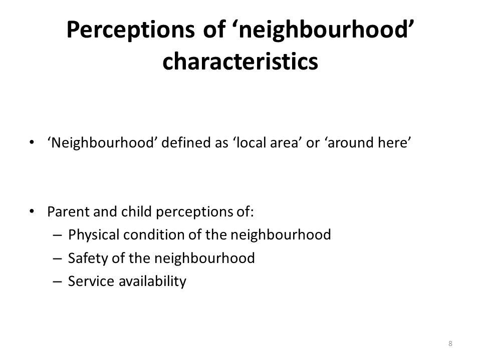 Perceptions of 'neighbourhood' characteristics 'Neighbourhood' defined as 'local area' or 'around here' Parent and child perceptions of: – Physical condition of the neighbourhood – Safety of the neighbourhood – Service availability 8