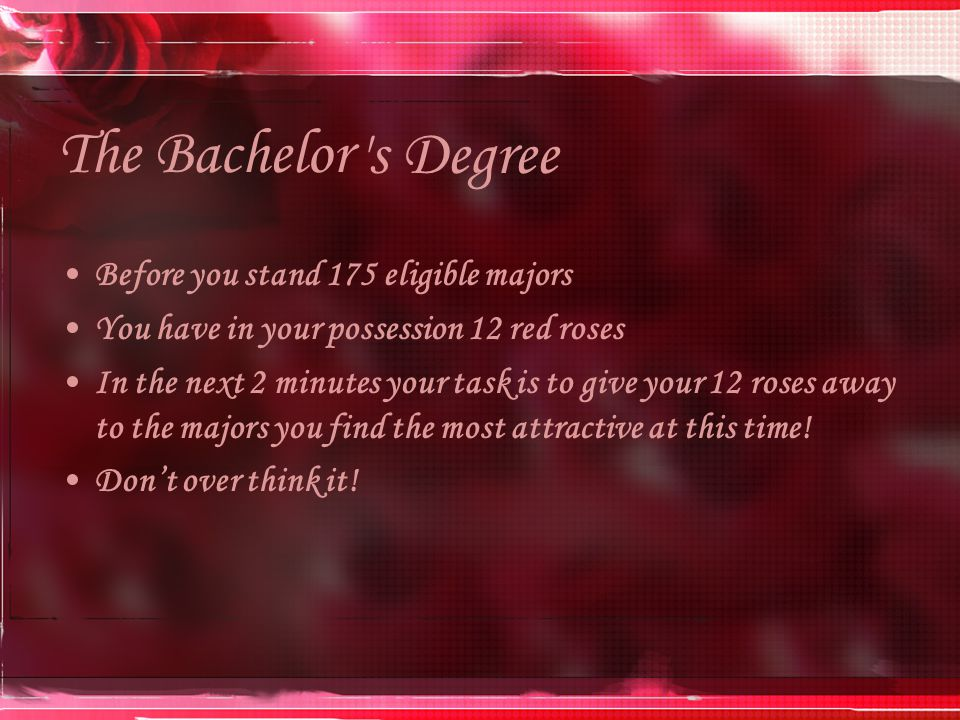 The Bachelor Before you stand 175 eligible majors You have in your possession 12 red roses In the next 2 minutes your task is to give your 12 roses away to the majors you find the most attractive at this time.