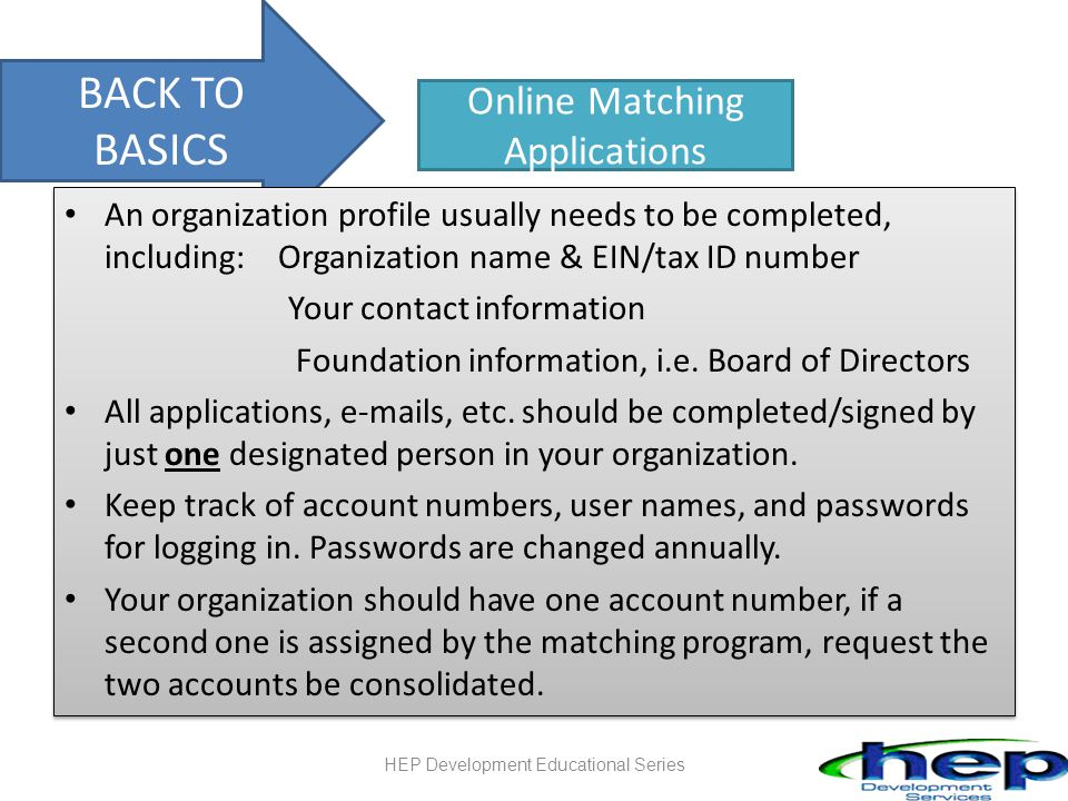 BACK TO BASICS Online Matching Applications An organization profile usually needs to be completed, including: Organization name & EIN/tax ID number Your contact information Foundation information, i.e.