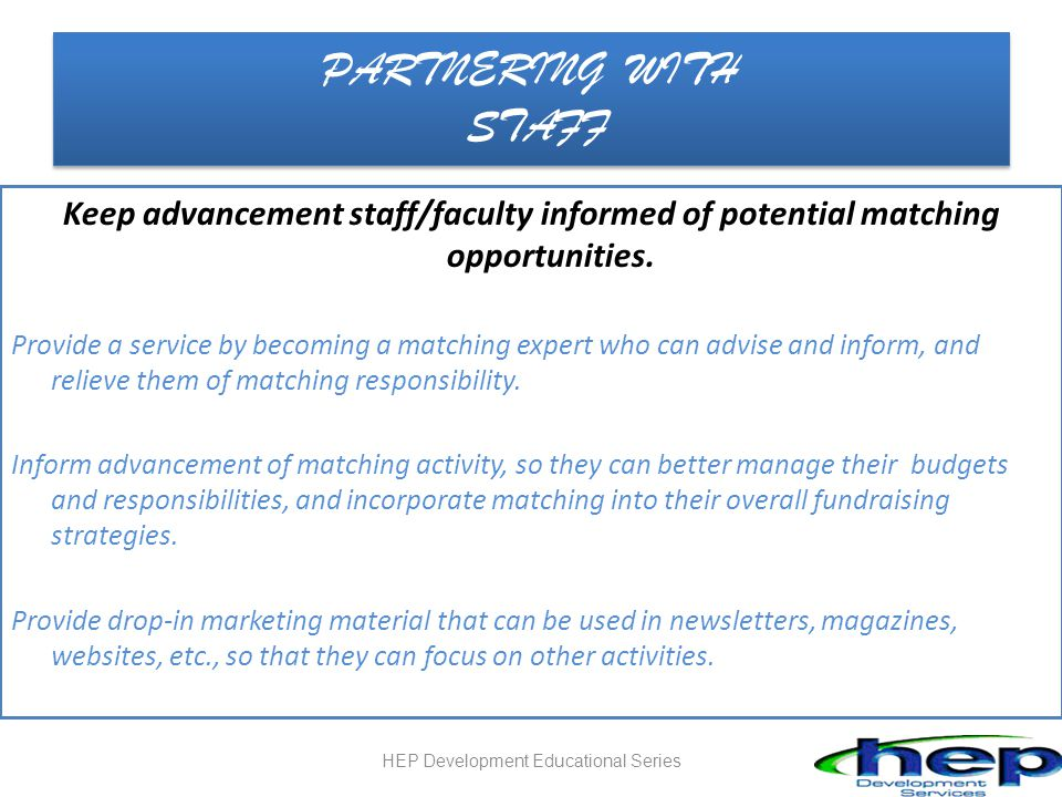 PARTNERING WITH STAFF Keep advancement staff/faculty informed of potential matching opportunities.