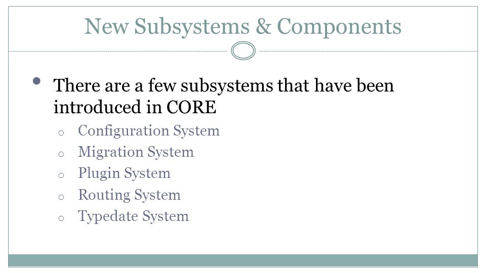 New Subsystems & Components There are a few subsystems that have been introduced in CORE o Configuration System o Migration System o Plugin System o R