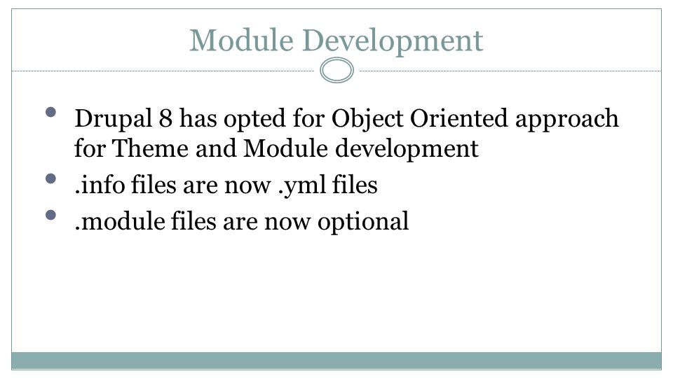 Module Development Drupal 8 has opted for Object Oriented approach for Theme and Module development.info files are now.yml files.module files are now optional