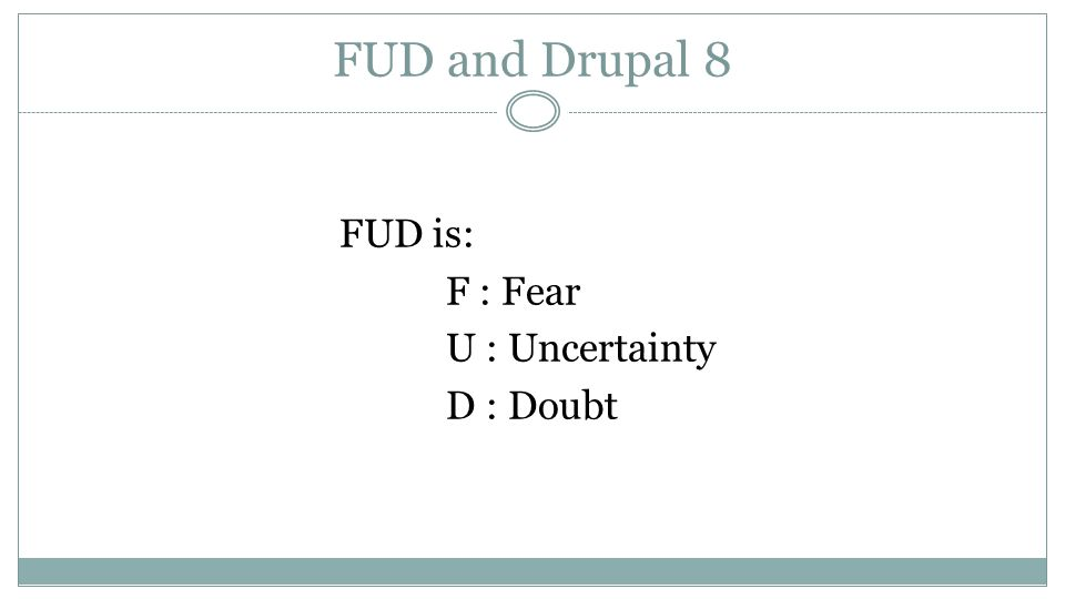 FUD and Drupal 8 FUD is: F : Fear U : Uncertainty D : Doubt