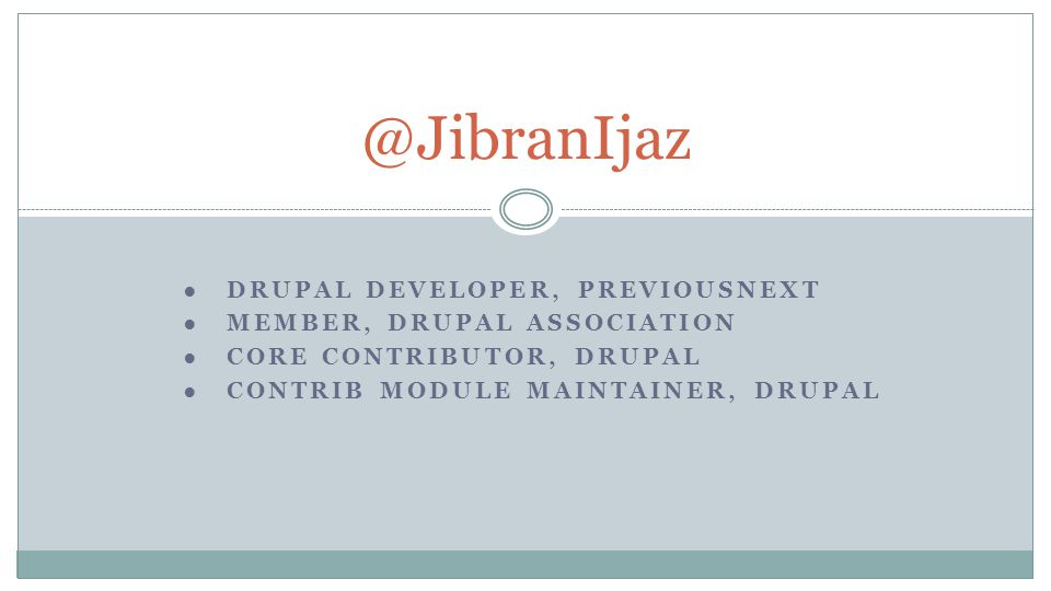 ●DRUPAL DEVELOPER, PREVIOUSNEXT ●MEMBER, DRUPAL ASSOCIATION ●CORE CONTRIBUTOR, DRUPAL ●CONTRIB MODULE MAINTAINER, DRUPAL @JibranIjaz