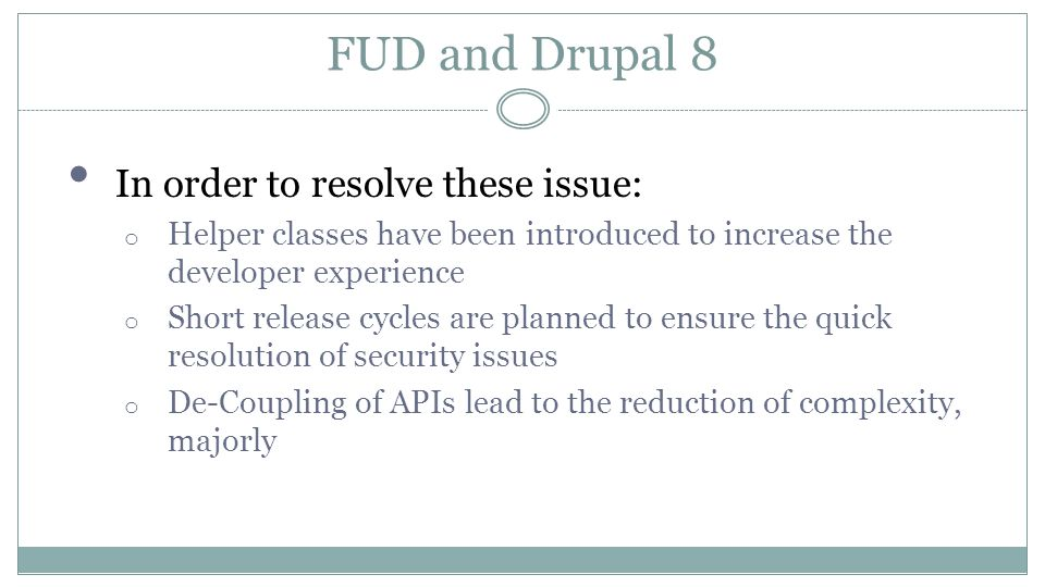 FUD and Drupal 8 In order to resolve these issue: o Helper classes have been introduced to increase the developer experience o Short release cycles are planned to ensure the quick resolution of security issues o De-Coupling of APIs lead to the reduction of complexity, majorly