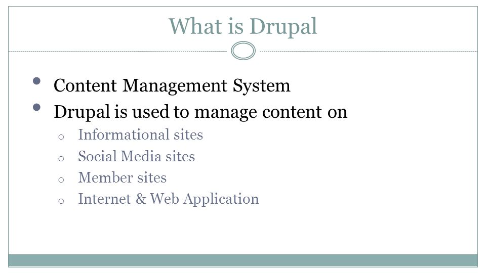 What is Drupal Content Management System Drupal is used to manage content on o Informational sites o Social Media sites o Member sites o Internet & Web Application