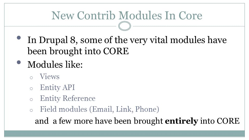 New Contrib Modules In Core In Drupal 8, some of the very vital modules have been brought into CORE Modules like: o Views o Entity API o Entity Reference o Field modules (Email, Link, Phone) and a few more have been brought entirely into CORE