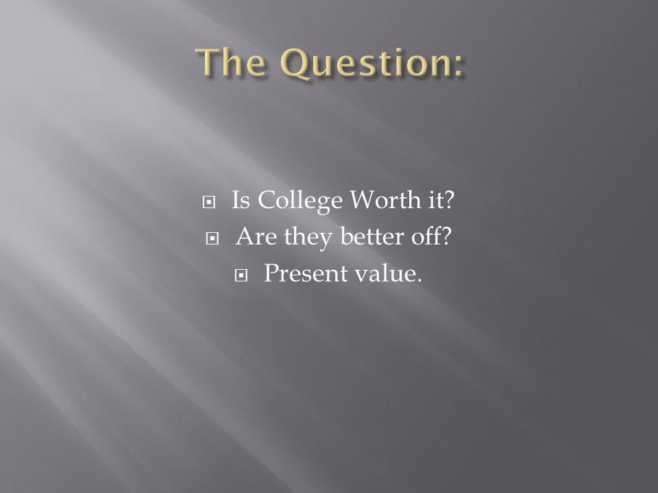  Is College Worth it?  Are they better off?  Present value.