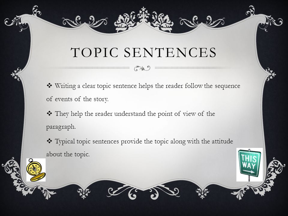 TOPIC SENTENCES  Writing a clear topic sentence helps the reader follow the sequence of events of the story.  They help the reader understand the po