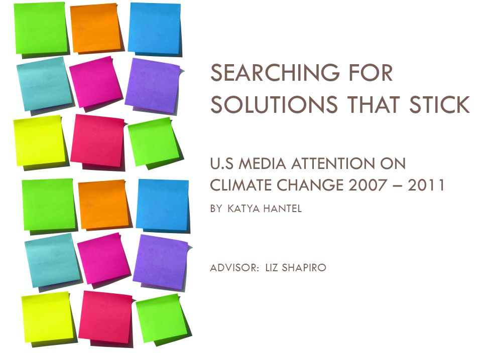 SEARCHING FOR SOLUTIONS THAT STICK U.S MEDIA ATTENTION ON CLIMATE CHANGE 2007 – 2011 BY KATYA HANTEL ADVISOR: LIZ SHAPIRO