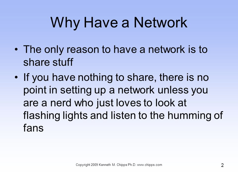 Why Have a Network The only reason to have a network is to share stuff If you have nothing to share, there is no point in setting up a network unless you are a nerd who just loves to look at flashing lights and listen to the humming of fans Copyright 2009 Kenneth M.
