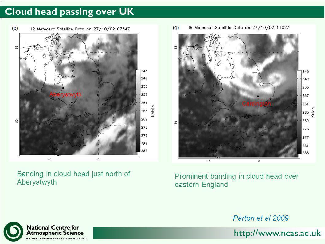 http://www.ncas.ac.uk Cloud head passing over UK Banding in cloud head just north of Aberystwyth Prominent banding in cloud head over eastern England Aberystwyth Cardington Parton et al 2009