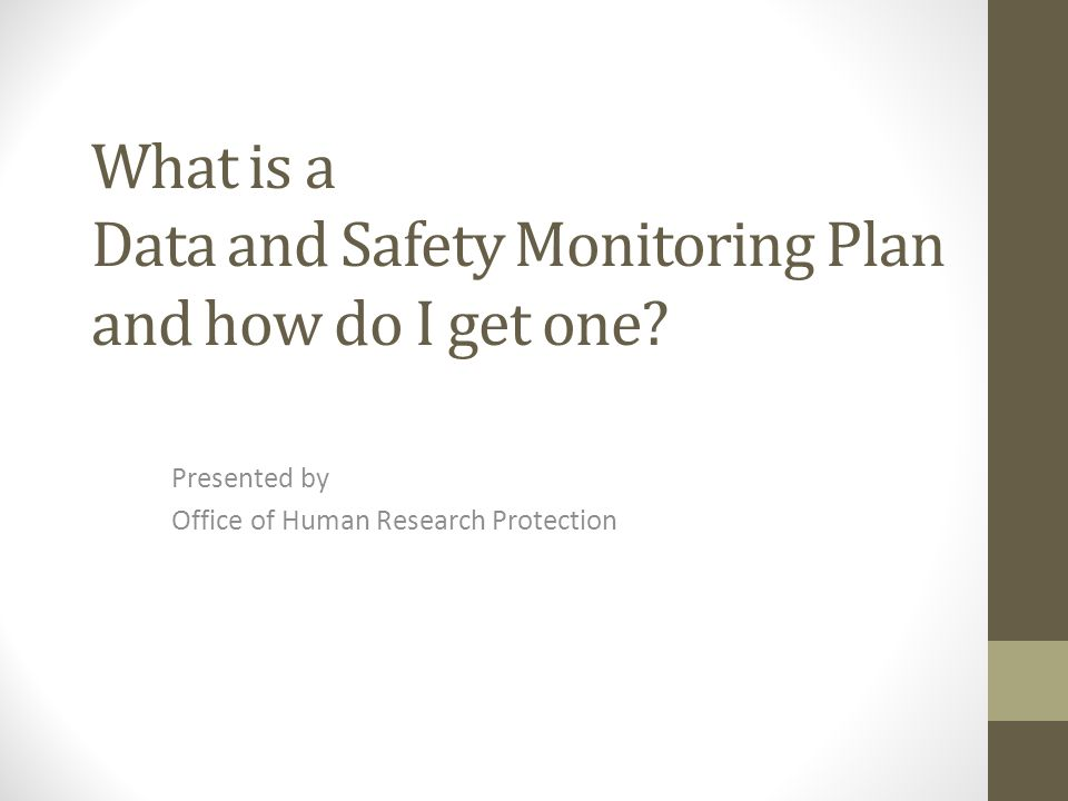 What is a Data and Safety Monitoring Plan and how do I get one? Presented by Office of Human Research Protection
