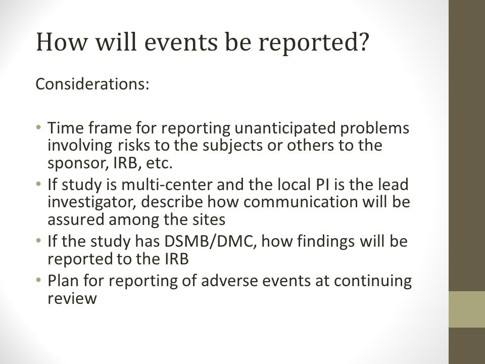 How will events be reported? Considerations: Time frame for reporting unanticipated problems involving risks to the subjects or others to the sponsor,