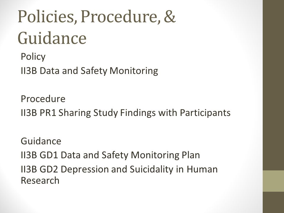 Policies, Procedure, & Guidance Policy II3B Data and Safety Monitoring Procedure II3B PR1 Sharing Study Findings with Participants Guidance II3B GD1 Data and Safety Monitoring Plan II3B GD2 Depression and Suicidality in Human Research