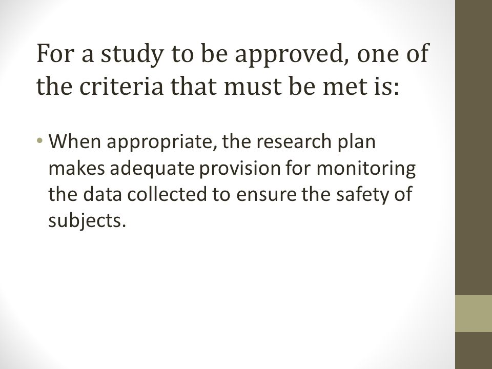 For a study to be approved, one of thecriteria that must be met is: When appropriate, the research plan makes adequate provision for monitoring the data collected to ensure the safety of subjects.