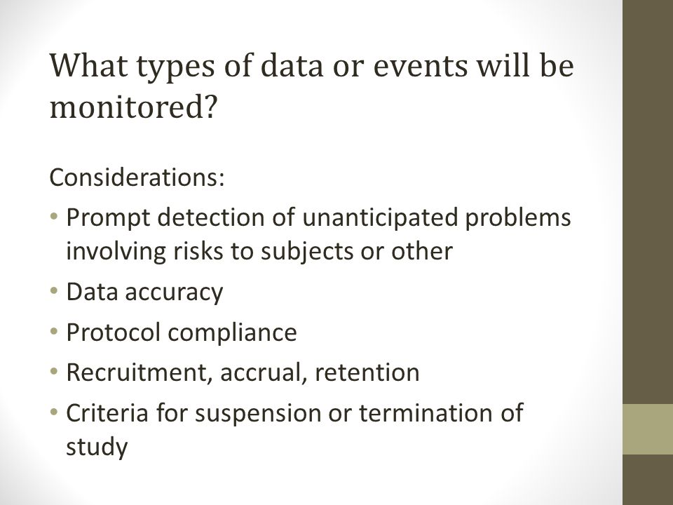 What types of data or events will be monitored? Considerations: Prompt detection of unanticipated problems involving risks to subjects or other Data a