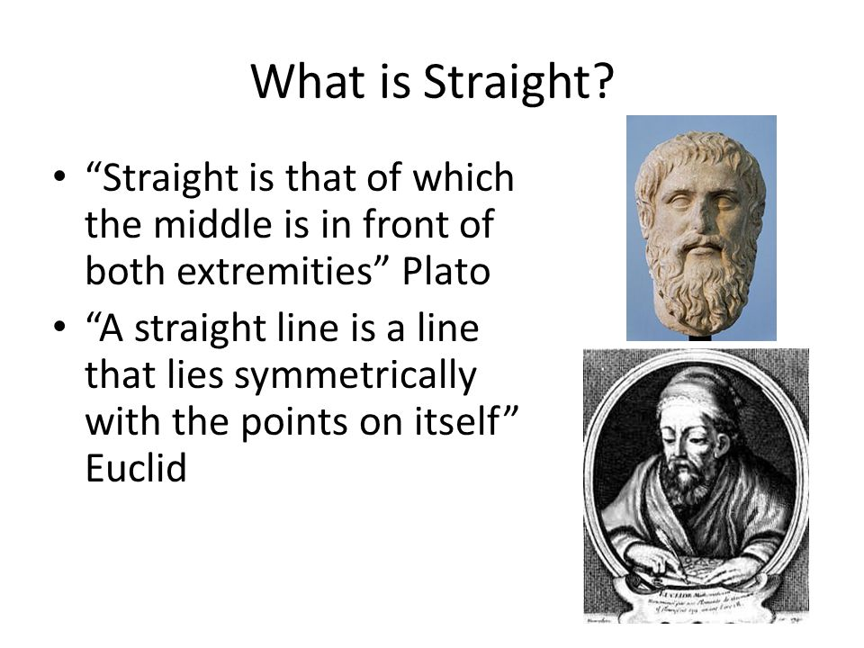 "What is Straight? ""Straight is that of which the middle is in front of both extremities"" Plato ""A straight line is a line that lies symmetrically with"