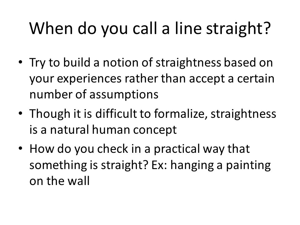 When do you call a line straight? Try to build a notion of straightness based on your experiences rather than accept a certain number of assumptions T
