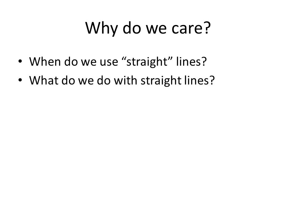 Why do we care? When do we use straight lines? What do we do with straight lines?