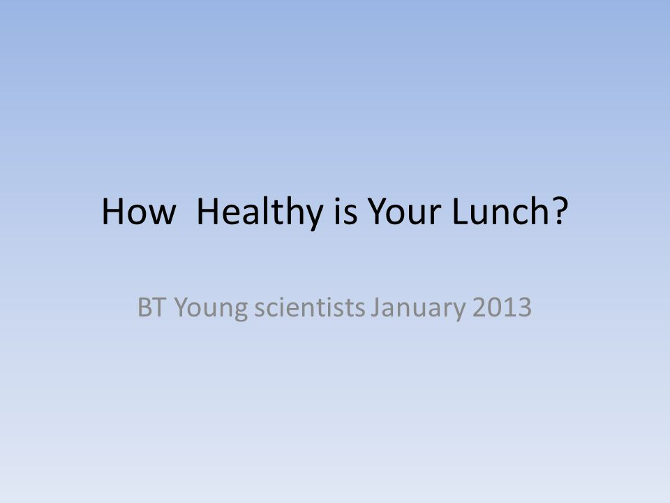 How Healthy is Your Lunch? BT Young scientists January 2013