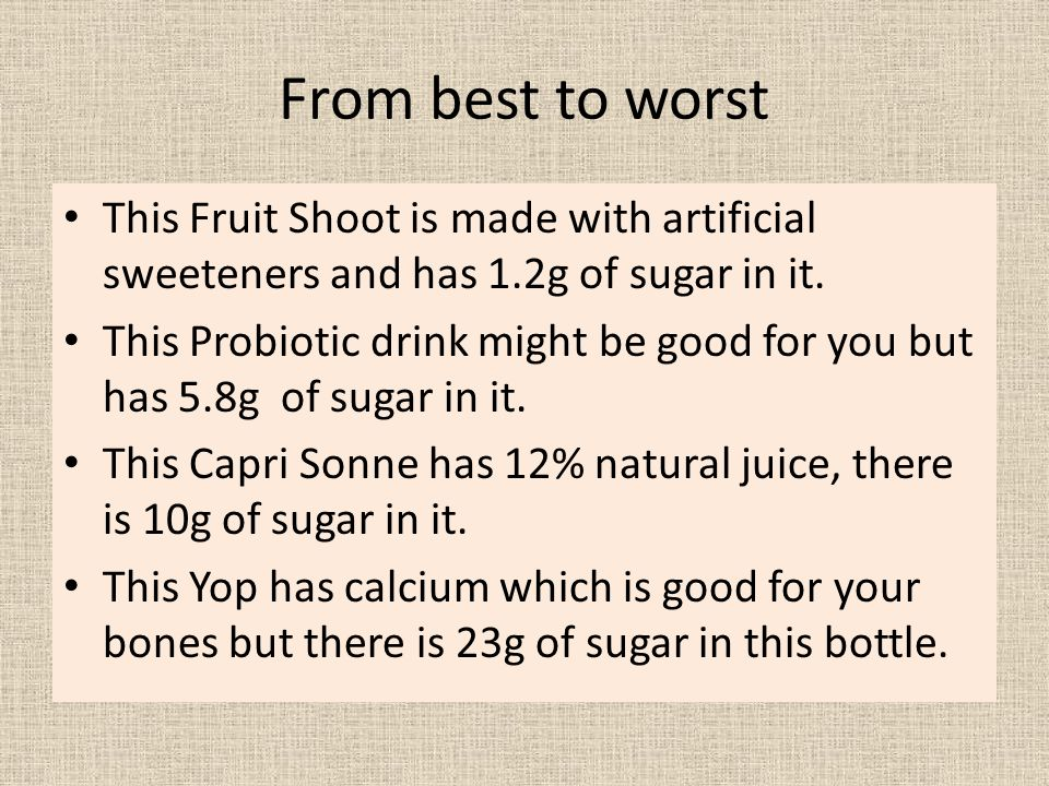 From best to worst This Fruit Shoot is made with artificial sweeteners and has 1.2g of sugar in it. This Probiotic drink might be good for you but has