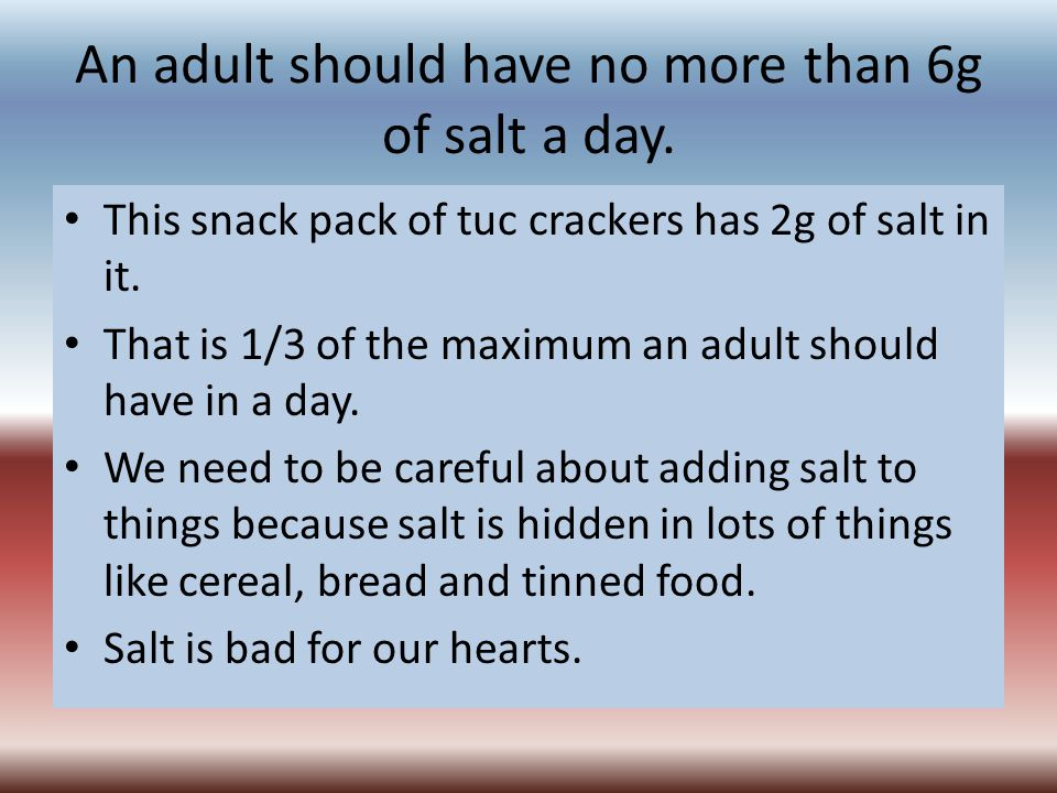 An adult should have no more than 6g of salt a day.