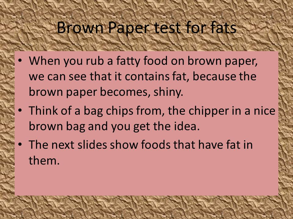 Brown Paper test for fats When you rub a fatty food on brown paper, we can see that it contains fat, because the brown paper becomes, shiny. Think of