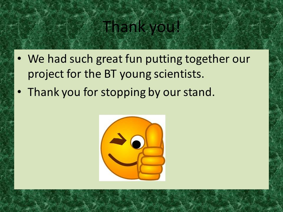 Thank you. We had such great fun putting together our project for the BT young scientists.