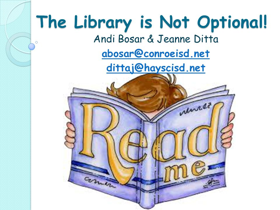 The Library is Not Optional! Andi Bosar & Jeanne Ditta abosar@conroeisd.net dittaj@hayscisd.net