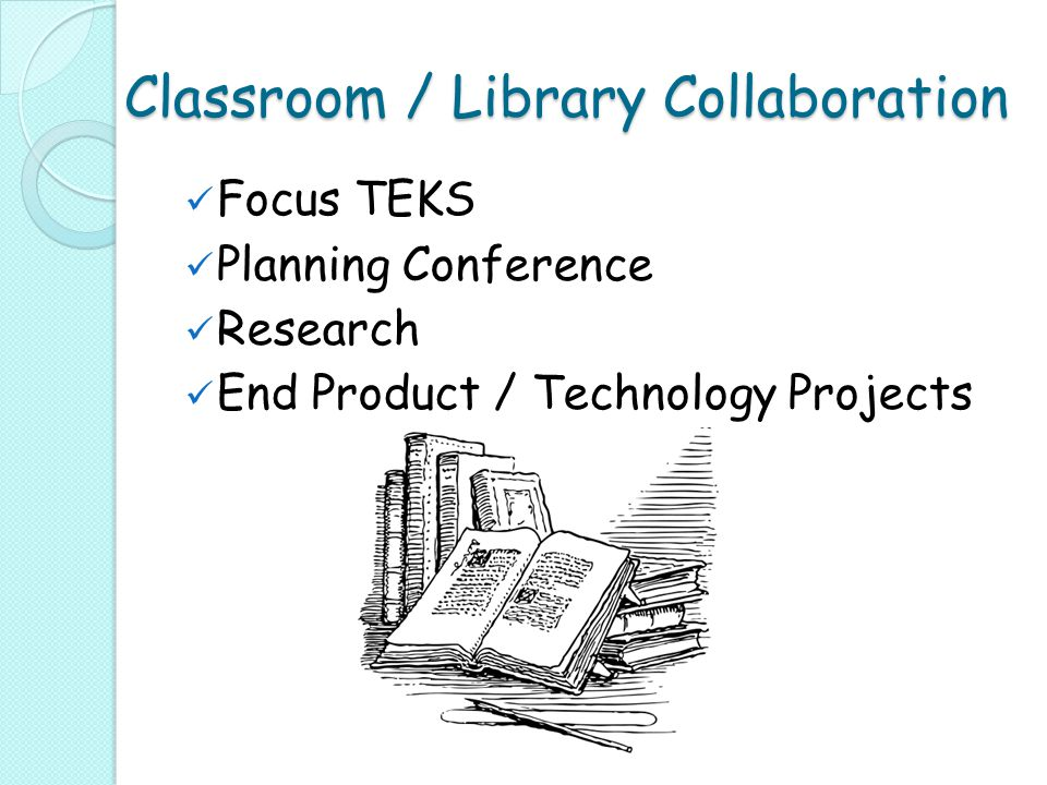 Classroom / Library Collaboration Focus TEKS Planning Conference Research End Product / Technology Projects