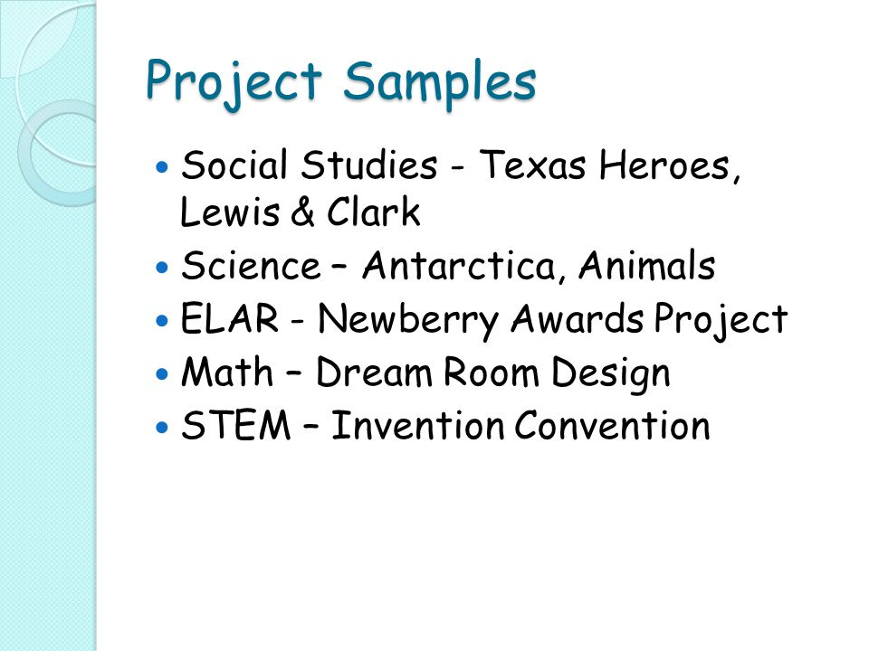Project Samples Social Studies - Texas Heroes, Lewis & Clark Science – Antarctica, Animals ELAR - Newberry Awards Project Math – Dream Room Design STEM – Invention Convention