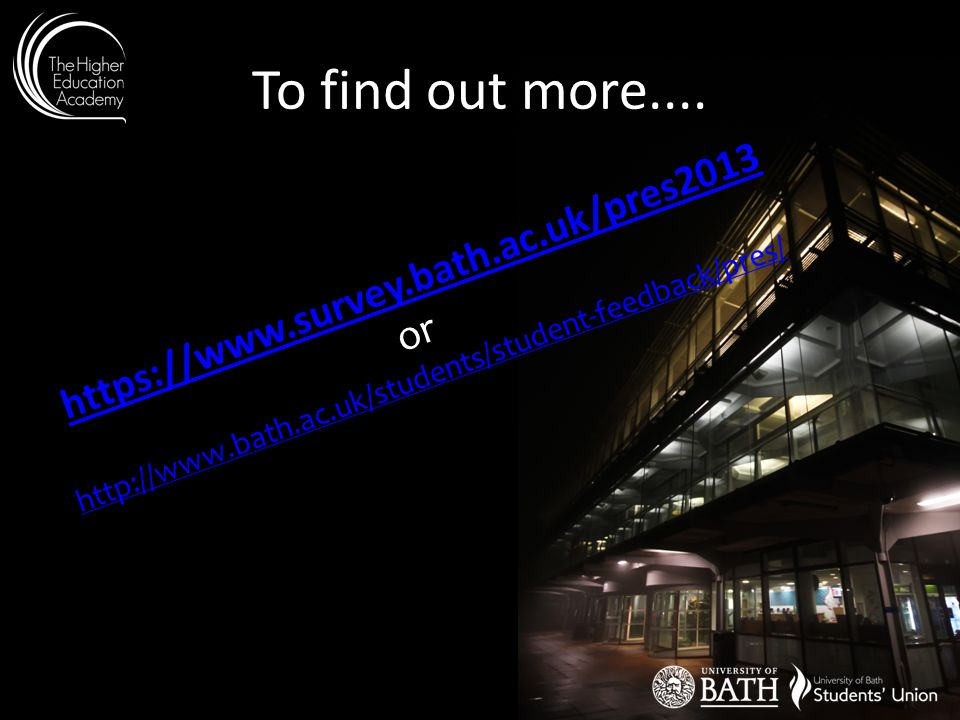 To find out more.... Yhttps://www.survey.bath.ac.uk/pres2013https://www.survey.bath.ac.uk/pres2013 or http://www.bath.ac.uk/students/student-feedback/