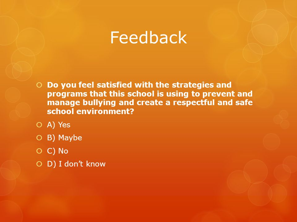 Feedback  Do you feel satisfied with the strategies and programs that this school is using to prevent and manage bullying and create a respectful and safe school environment.