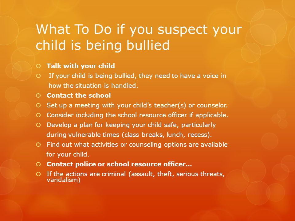 Recommendations if you suspect your child is being bullied  Don't encourage your child to fight back--two wrongs don't make a right.