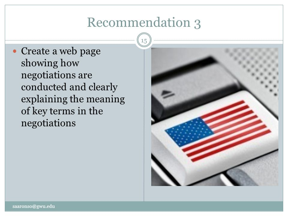 Recommendation 3 Create a web page showing how negotiations are conducted and clearly explaining the meaning of key terms in the negotiations saaronso@gwu.edu 15
