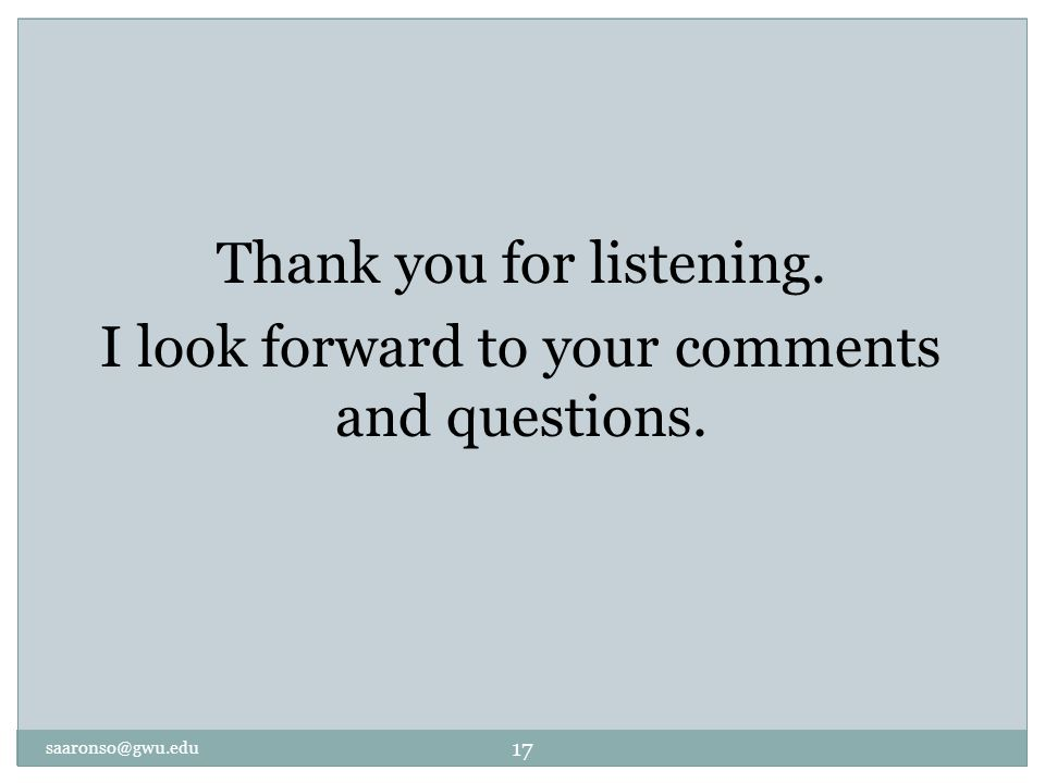 saaronso@gwu.edu 17 Thank you for listening. I look forward to your comments and questions.