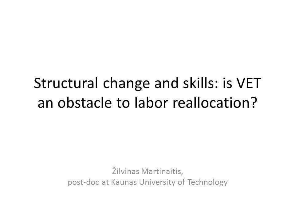 Structural change and skills: is VET an obstacle to labor reallocation? Žilvinas Martinaitis, post-doc at Kaunas University of Technology