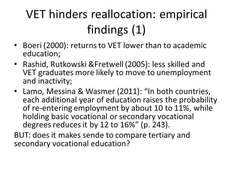VET hinders reallocation: empirical findings (1) Boeri (2000): returns to VET lower than to academic education; Rashid, Rutkowski &Fretwell (2005): less skilled and VET graduates more likely to move to unemployment and inactivity; Lamo, Messina & Wasmer (2011): In both countries, each additional year of education raises the probability of re-entering employment by about 10 to 11%, while holding basic vocational or secondary vocational degrees reduces it by 12 to 16% (p.