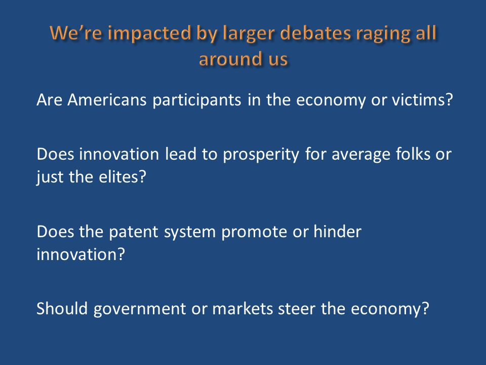 Are Americans participants in the economy or victims? Does innovation lead to prosperity for average folks or just the elites? Does the patent system