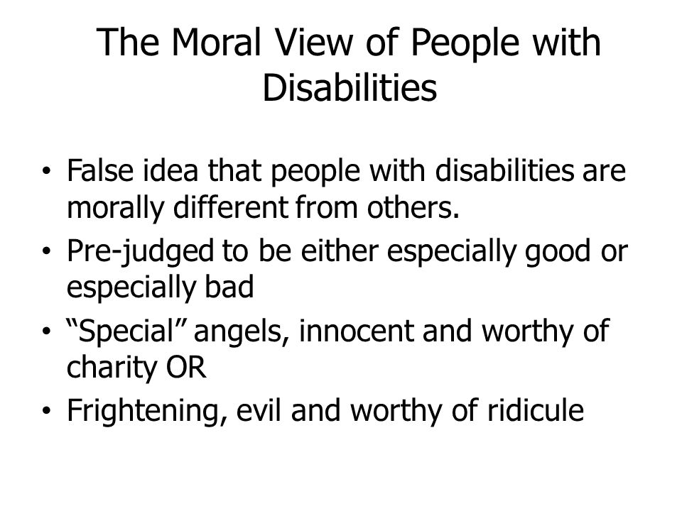 The Moral View of People with Disabilities False idea that people with disabilities are morally different from others. Pre-judged to be either especia