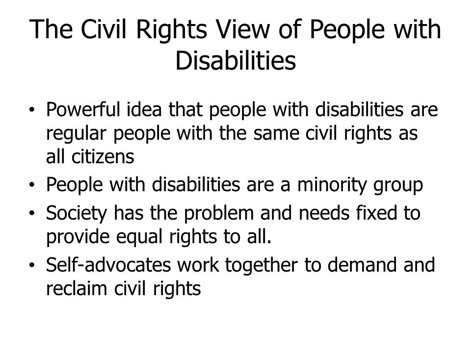 The Civil Rights View of People with Disabilities Powerful idea that people with disabilities are regular people with the same civil rights as all cit