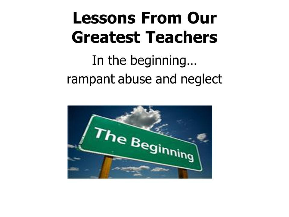 Lessons From Our Greatest Teachers In the beginning… rampant abuse and neglect