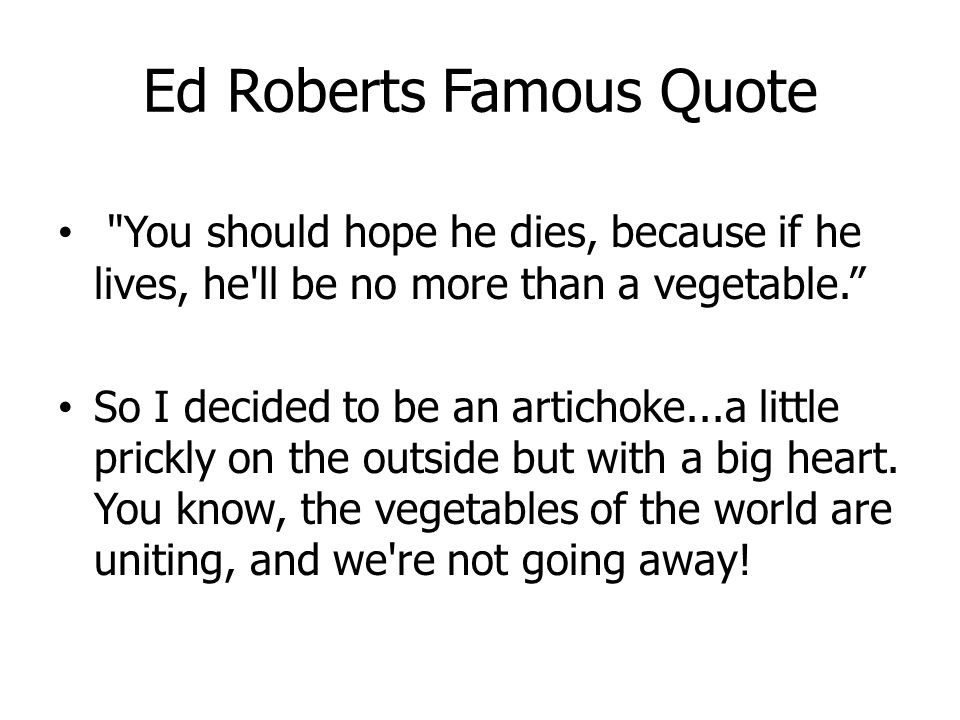 Ed Roberts Famous Quote You should hope he dies, because if he lives, he ll be no more than a vegetable. So I decided to be an artichoke...a little prickly on the outside but with a big heart.