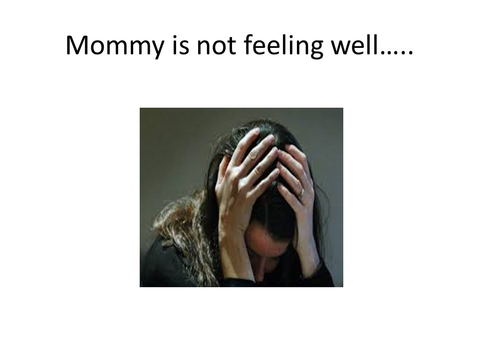 Mommy is not feeling well…..