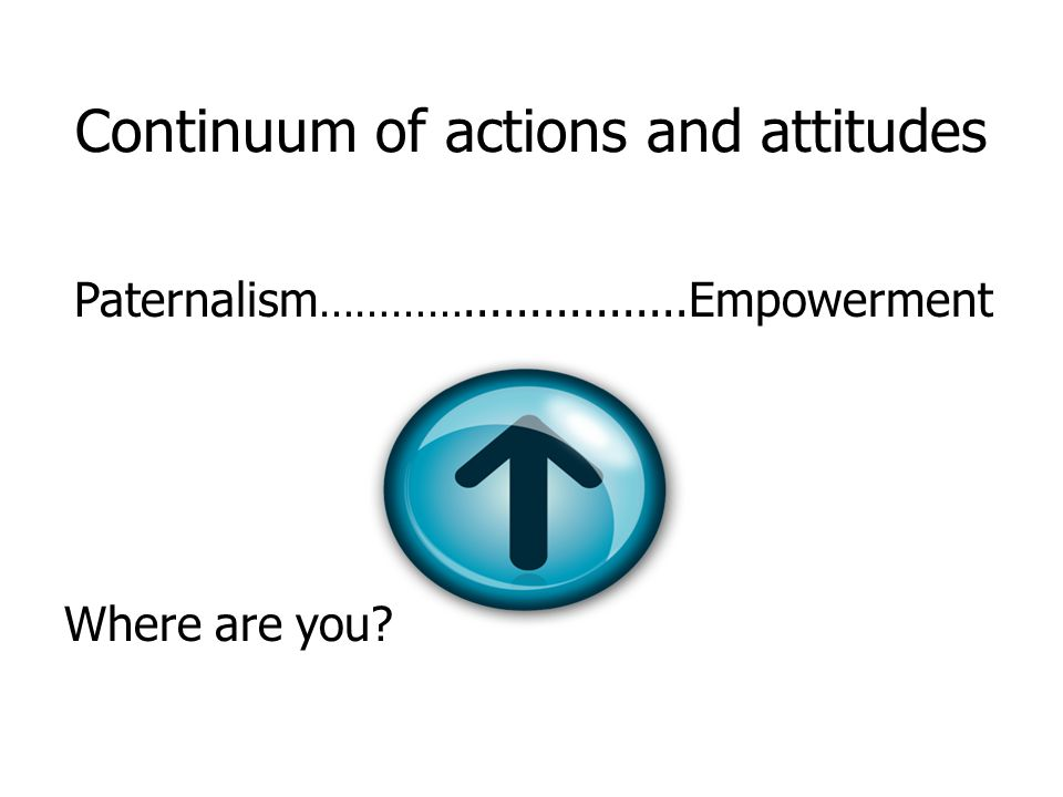 Continuum of actions and attitudes Paternalism …………................. Empowerment Where are you?