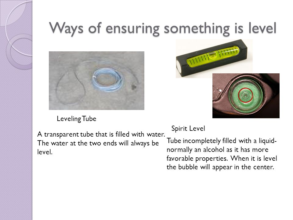 Ways of ensuring something is level Leveling Tube A transparent tube that is filled with water.