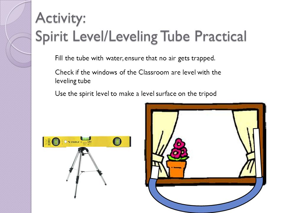 Activity: Spirit Level/Leveling Tube Practical Fill the tube with water, ensure that no air gets trapped.