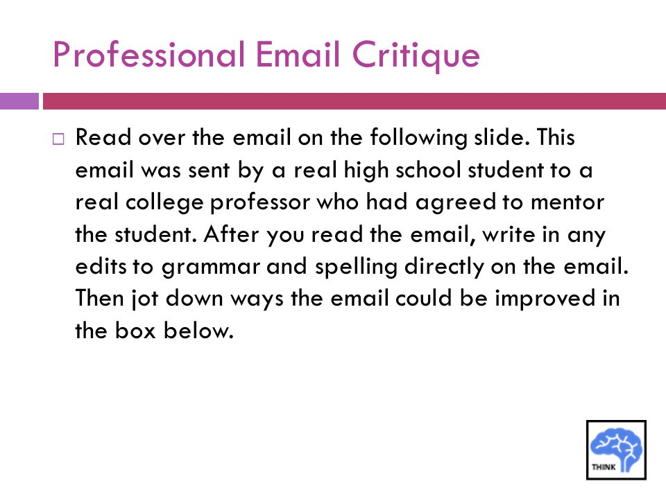 Professional Email Critique  Read over the email on the following slide. This email was sent by a real high school student to a real college professo