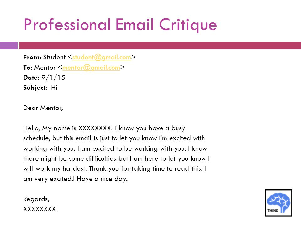 Professional Email Critique From: Student student@gmail.com To: Mentor mentor@gmail.com Date: 9/1/15 Subject: Hi Dear Mentor, Hello, My name is XXXXXX